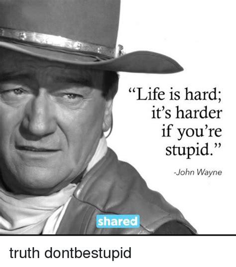 life  hard  harder  youre stupid john wayne