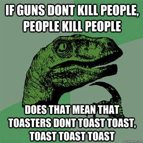 Toaster Meme - if guns dont kill people people kill people does that