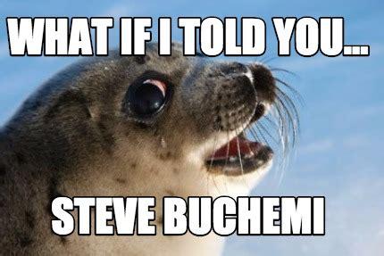 What If I Told You Meme Generator - meme creator what if i told you steve buchemi meme