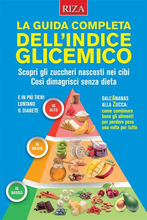 indice glicemico e carico glicemico degli alimenti la guida completa all indice glicemico by edizioni riza