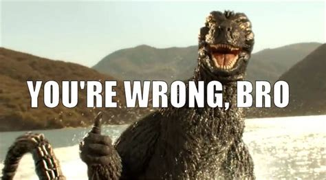 Godzilla Memes - godzilla is always right fuck this i m godzilla