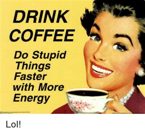 drink coffee  stupid  faster   energy lol