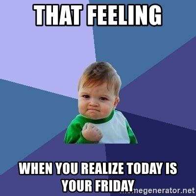 Today Is Friday Meme - that feeling when you realize today is your friday