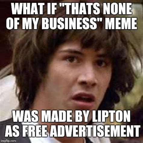 Haha Business Meme - conspiracy keanu meme imgflip