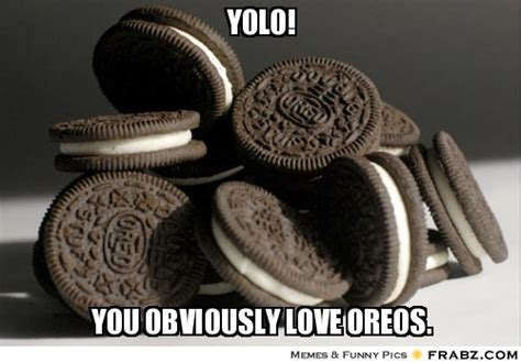 Oreo Meme - yolo you obviously love oreos
