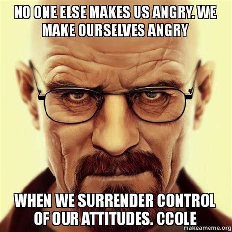 Angry Walter Meme Generator - no one else makes us angry we make ourselves angry when