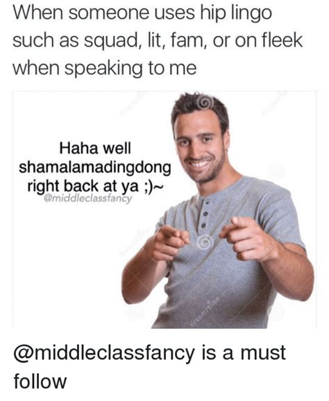 Meme Slang - when someone uses hip lingo such as squad lit fam or on