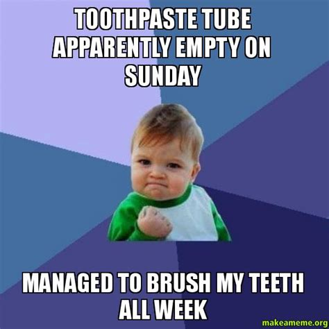 Toothpaste Meme - toothpaste tube apparently empty on sunday managed to