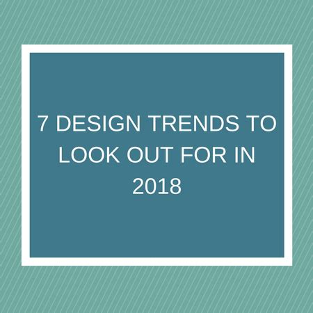 7 Trends To Out For by 7 Design Trends To Look Out For In 2018 Specialpreneurs