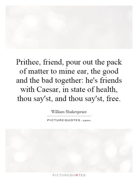 prithee friend pour   pack  matter   ear  picture quotes
