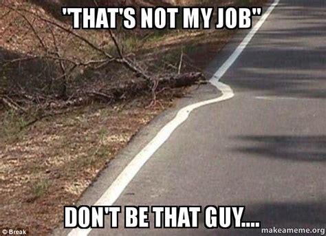 Not My Job Meme - quot that s not my job quot don t be that guy make a meme