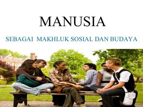 Manusia Dan Kebudayaan Asli manusia sebagai mahluk sosial dan budaya