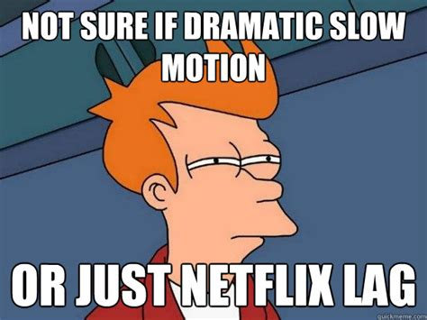 Motion Memes - not sure if dramatic slow motion or just netflix lag