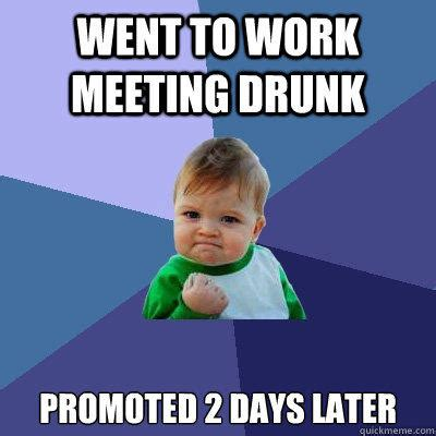 Drunk At Work Meme - went to work meeting drunk promoted 2 days later success