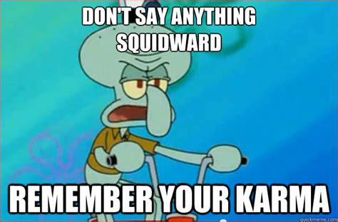Squidward Meme - don t say anything squidward remember your karma