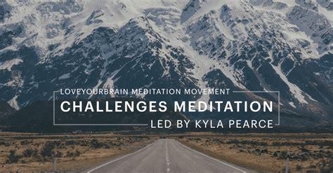 meditation challenges meditation on challenges loveyourbrain