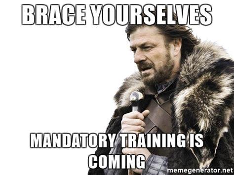 Training Meme - brace yourselves mandatory training is coming brace