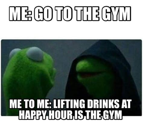 Happy Hour Meme - meme creator me go to the gym me to me lifting drinks