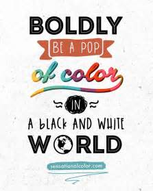 quotes about the color boldly be a pop of color in a black and white world