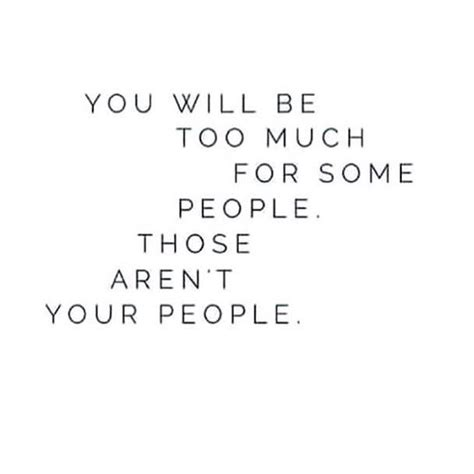 too much and not you will be too much for people those aren t your people quotes people wisdom