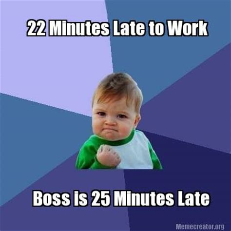 Late For Work Meme - meme creator 22 minutes late to work boss is 25 minutes