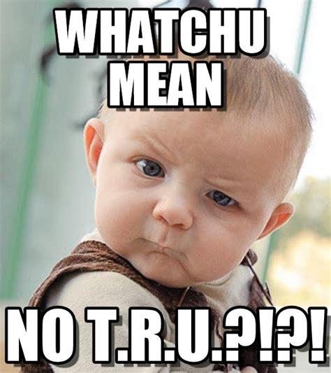 Tru Meme - no tru whatchu mean on memegen