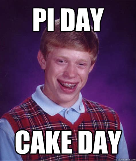 Pi Day Meme - pi day cake day bad luck brian quickmeme