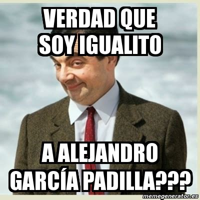 Alejandro Garcia Padilla Meme - meme mr bean verdad que soy igualito a alejandro garc 237 a