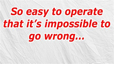 it s impossible to count the things wrong with the negligent so easy to operate that it s impossible to go wrong