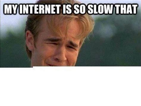 my internet is so slow that meme
