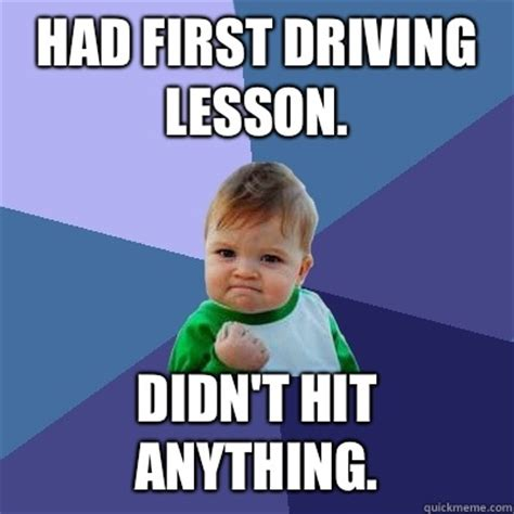 Driving Meme - had first driving lesson didn t hit anything success