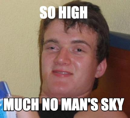 No Guy Meme - meme creator so high much no man s sky meme generator at