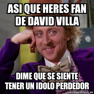 Memes De David - meme willy wonka asi que heres fan de david villa dime