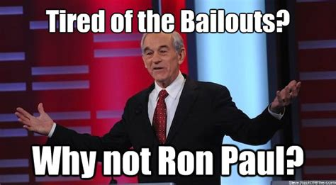 Ron Paul Meme - tired of the bailouts why not ron paul why not ron