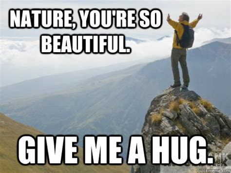 You Are Beautiful Meme - nature you re so beautiful give me a hug misc quickmeme