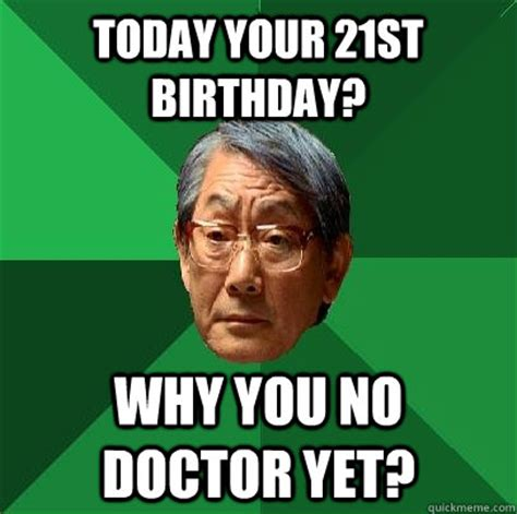 21st Birthday Memes - today your 21st birthday why you no doctor yet high