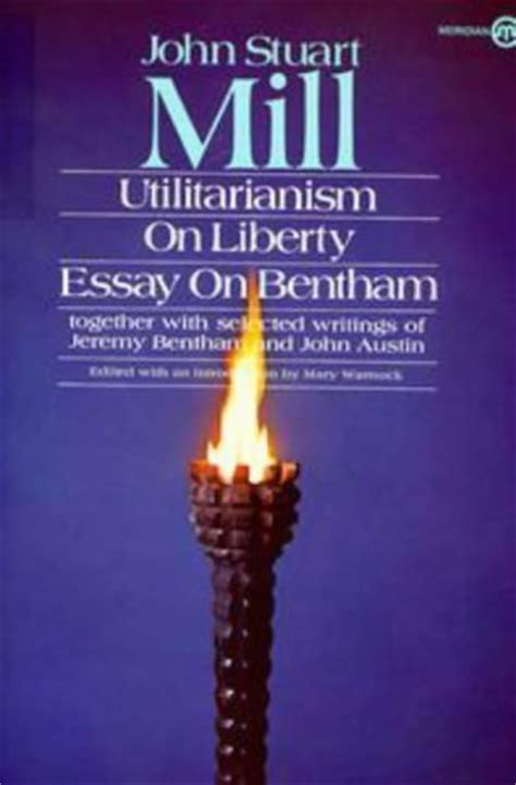 Mill Essay On Liberty by Utilitarianism On Liberty And Essay On Bentham Together With Selected Writings Of