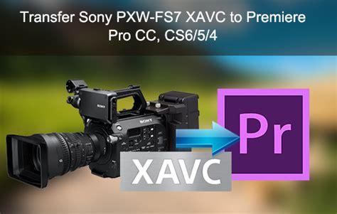 adobe premiere cs6 xavc ingest sony pxw fs7 xavc videos into premiere pro natively