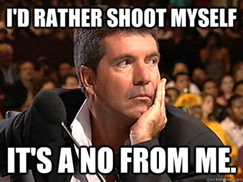 Shoot Myself Meme - i d rather shoot myself it s a no from me simon cowell