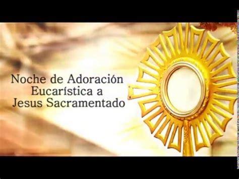 imagenes de adoracion a jesucristo noche de adoraci 243 n eucar 237 stica a jesus sacramentado youtube