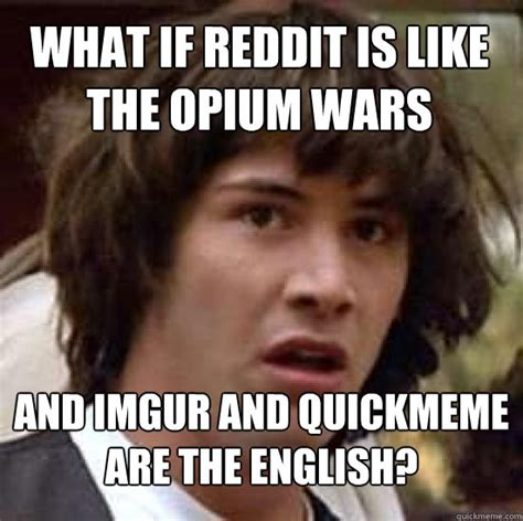 Internet Memes Wiki - what if reddit is like the opium wars and imgur and