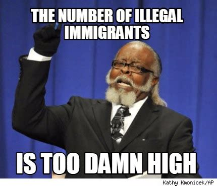 Illegal Immigration Meme - meme creator the number of illegal immigrants is too