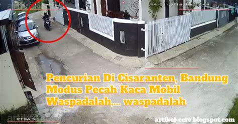 Alarm Mobil Di Bandung pencurian di cisaranten bandung dengan modus pecah kaca mobil tukang cctv