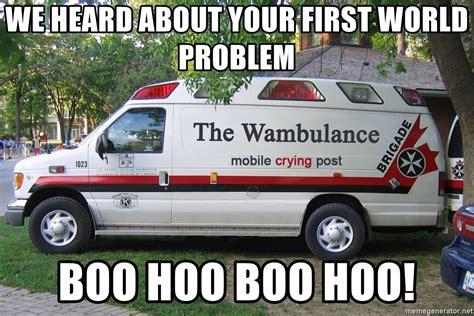 Wambulance Meme - we heard about your first world problem boo hoo boo hoo