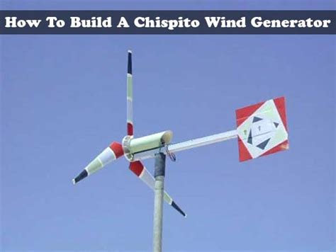 how to build a chispito wind generator step by step plans