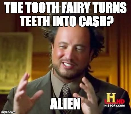 Tooth Fairy Meme - ancient aliens meme imgflip
