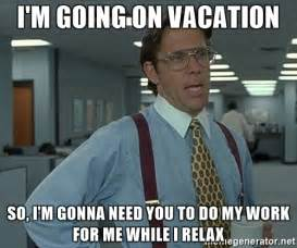 I Need A Vacation Meme - i m going on vacation so i m gonna need you to do my work