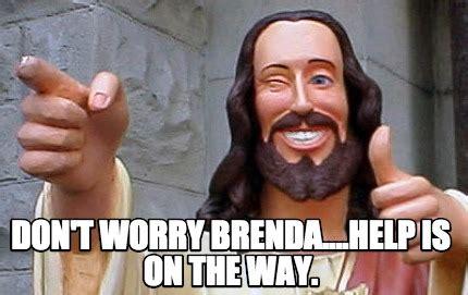Brenda Memes - meme creator don t worry brenda help is on the way