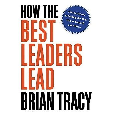 how the best leaders lead proven secrets to getting the