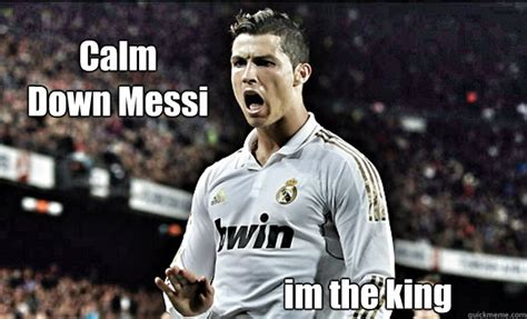 Cr7 Memes - calm down messi im the king king cr7 quickmeme